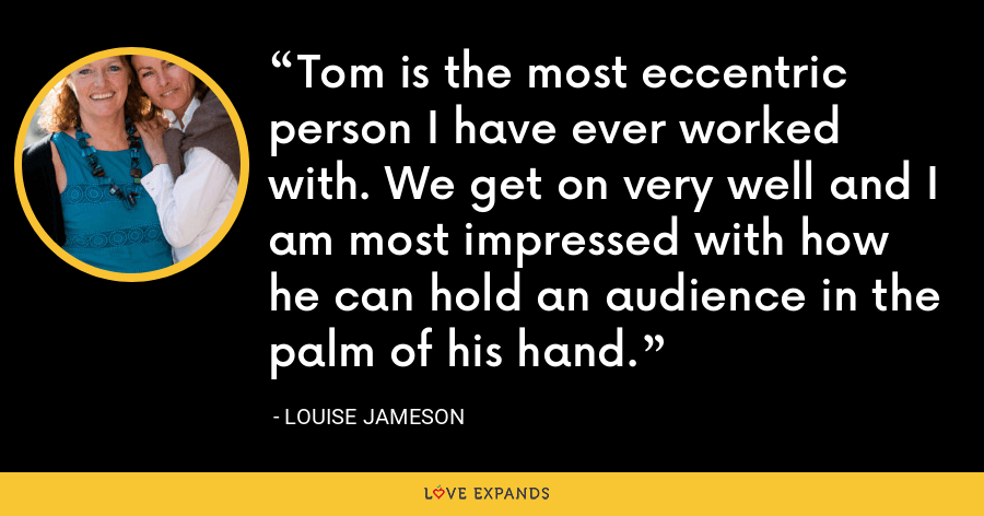 Tom is the most eccentric person I have ever worked with. We get on very well and I am most impressed with how he can hold an audience in the palm of his hand. - Louise Jameson