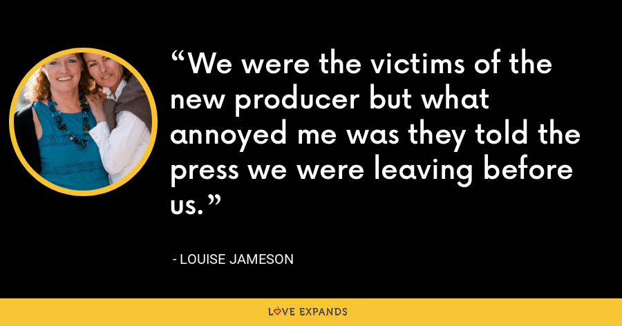We were the victims of the new producer but what annoyed me was they told the press we were leaving before us. - Louise Jameson