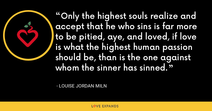 Only the highest souls realize and accept that he who sins is far more to be pitied, aye, and loved, if love is what the highest human passion should be, than is the one against whom the sinner has sinned. - Louise Jordan Miln