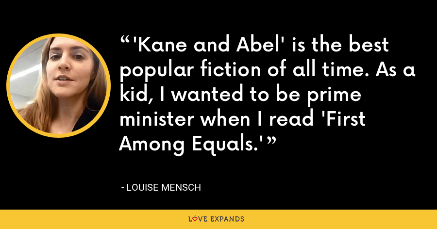 'Kane and Abel' is the best popular fiction of all time. As a kid, I wanted to be prime minister when I read 'First Among Equals.' - Louise Mensch
