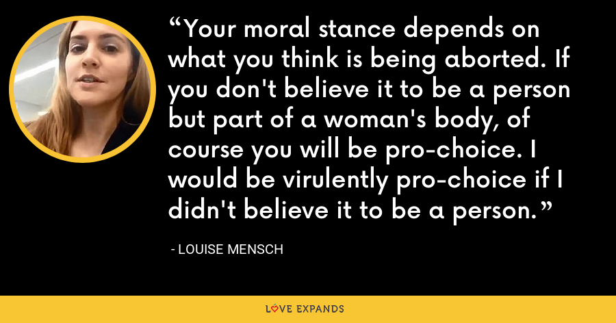 Your moral stance depends on what you think is being aborted. If you don't believe it to be a person but part of a woman's body, of course you will be pro-choice. I would be virulently pro-choice if I didn't believe it to be a person. - Louise Mensch