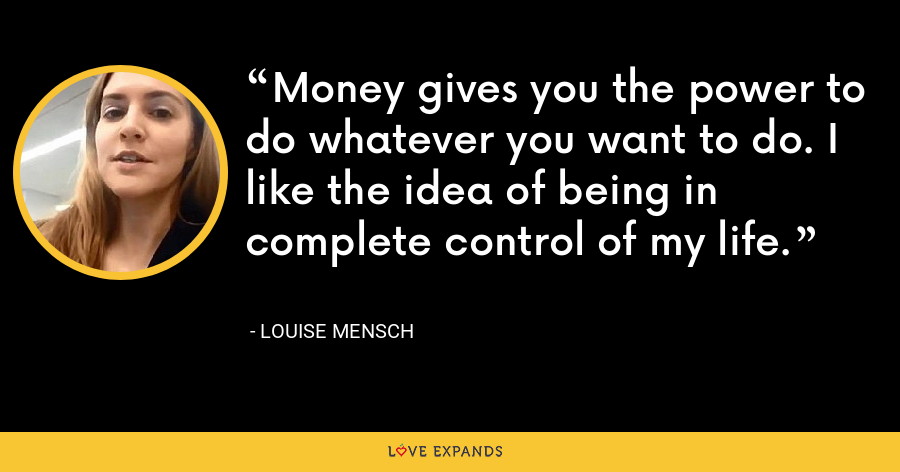 Money gives you the power to do whatever you want to do. I like the idea of being in complete control of my life. - Louise Mensch