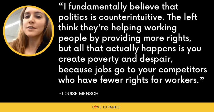 I fundamentally believe that politics is counterintuitive. The left think they're helping working people by providing more rights, but all that actually happens is you create poverty and despair, because jobs go to your competitors who have fewer rights for workers. - Louise Mensch
