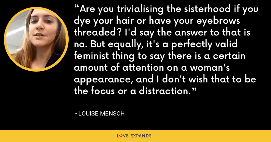 Are you trivialising the sisterhood if you dye your hair or have your eyebrows threaded? I'd say the answer to that is no. But equally, it's a perfectly valid feminist thing to say there is a certain amount of attention on a woman's appearance, and I don't wish that to be the focus or a distraction. - Louise Mensch