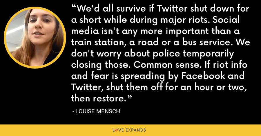 We'd all survive if Twitter shut down for a short while during major riots. Social media isn't any more important than a train station, a road or a bus service. We don't worry about police temporarily closing those. Common sense. If riot info and fear is spreading by Facebook and Twitter, shut them off for an hour or two, then restore. - Louise Mensch
