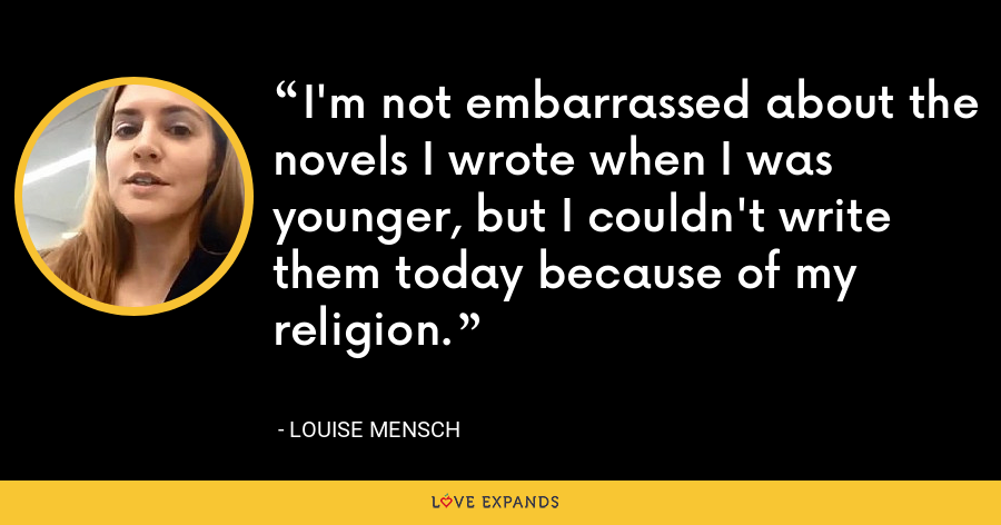 I'm not embarrassed about the novels I wrote when I was younger, but I couldn't write them today because of my religion. - Louise Mensch
