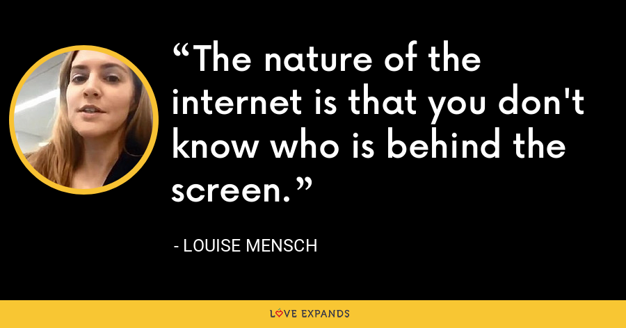 The nature of the internet is that you don't know who is behind the screen. - Louise Mensch