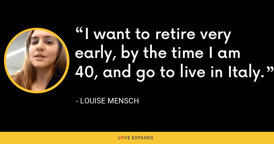 I want to retire very early, by the time I am 40, and go to live in Italy. - Louise Mensch
