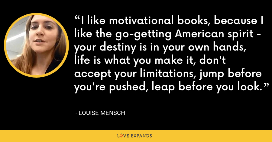 I like motivational books, because I like the go-getting American spirit - your destiny is in your own hands, life is what you make it, don't accept your limitations, jump before you're pushed, leap before you look. - Louise Mensch