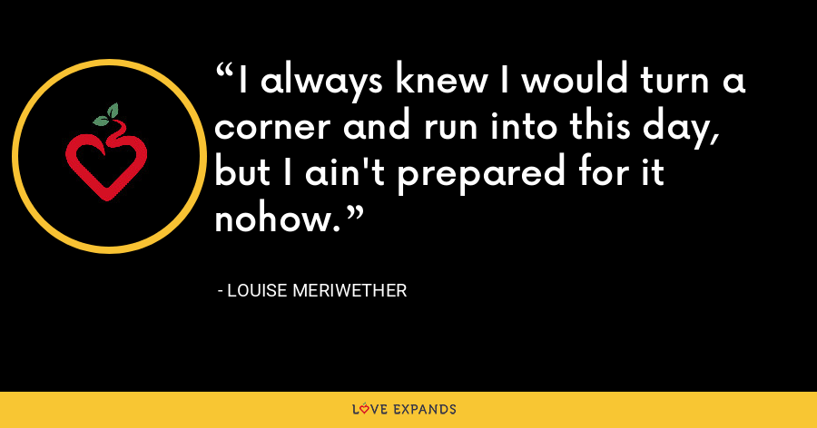 I always knew I would turn a corner and run into this day, but I ain't prepared for it nohow. - Louise Meriwether