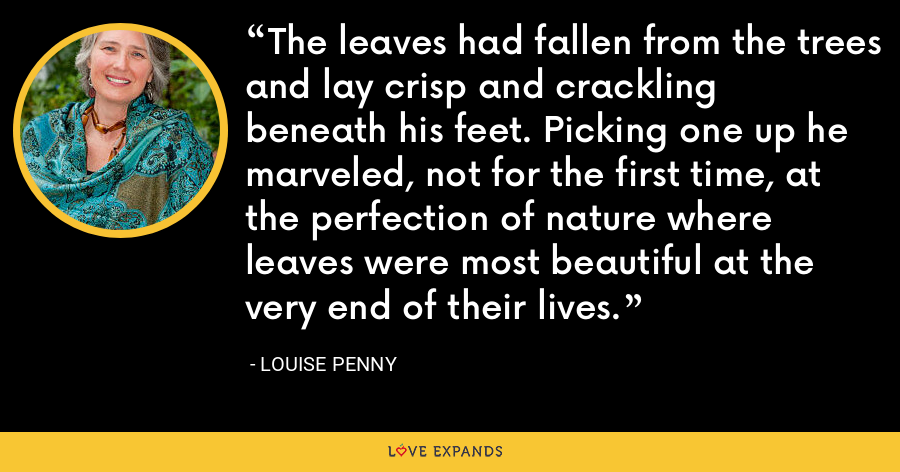 The leaves had fallen from the trees and lay crisp and crackling beneath his feet. Picking one up he marveled, not for the first time, at the perfection of nature where leaves were most beautiful at the very end of their lives. - Louise Penny