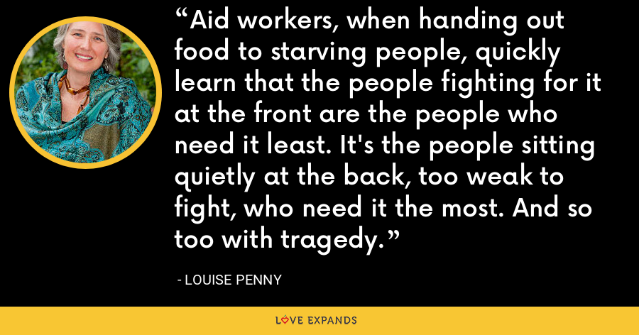 Aid workers, when handing out food to starving people, quickly learn that the people fighting for it at the front are the people who need it least. It's the people sitting quietly at the back, too weak to fight, who need it the most. And so too with tragedy. - Louise Penny