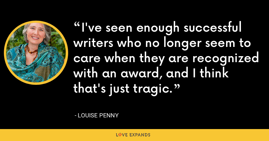 I've seen enough successful writers who no longer seem to care when they are recognized with an award, and I think that's just tragic. - Louise Penny