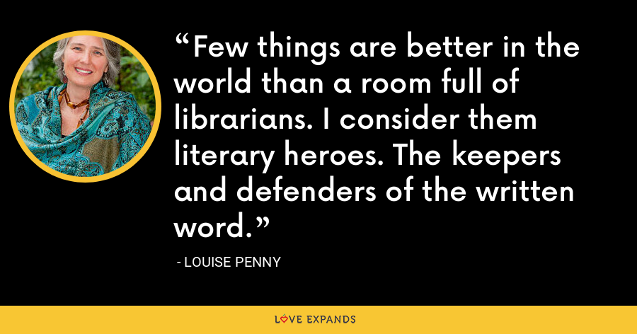 Few things are better in the world than a room full of librarians. I consider them literary heroes. The keepers and defenders of the written word. - Louise Penny