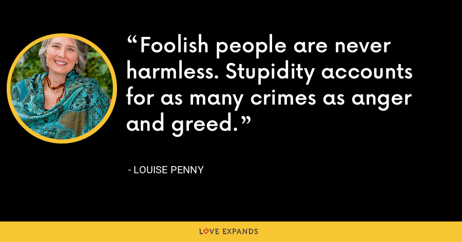 Foolish people are never harmless. Stupidity accounts for as many crimes as anger and greed. - Louise Penny