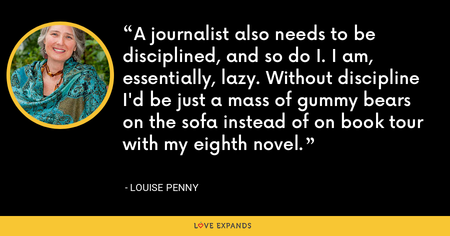 A journalist also needs to be disciplined, and so do I. I am, essentially, lazy. Without discipline I'd be just a mass of gummy bears on the sofa instead of on book tour with my eighth novel. - Louise Penny
