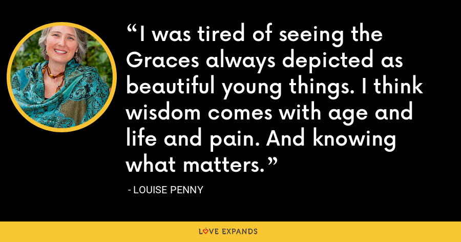 I was tired of seeing the Graces always depicted as beautiful young things. I think wisdom comes with age and life and pain. And knowing what matters. - Louise Penny