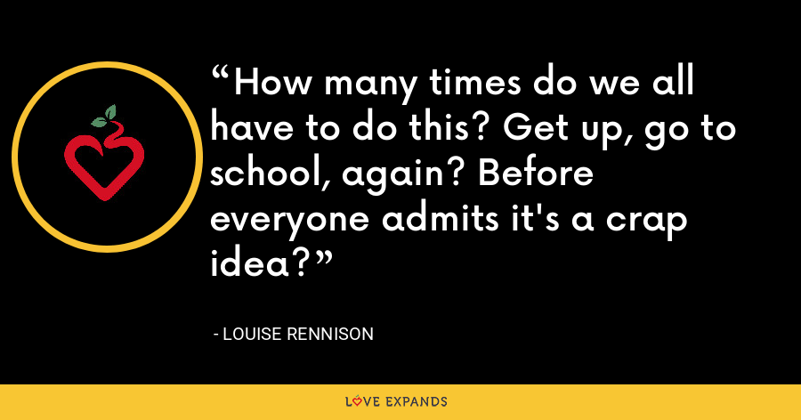 How many times do we all have to do this? Get up, go to school, again? Before everyone admits it's a crap idea? - Louise Rennison