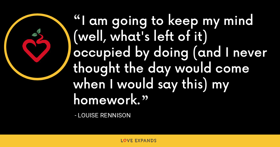 I am going to keep my mind (well, what's left of it) occupied by doing (and I never thought the day would come when I would say this) my homework. - Louise Rennison