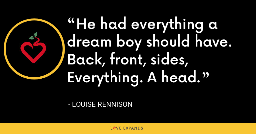 He had everything a dream boy should have. Back, front, sides, Everything. A head. - Louise Rennison