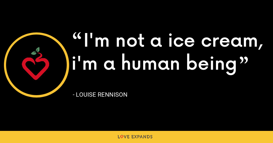 I'm not a ice cream, i'm a human being - Louise Rennison