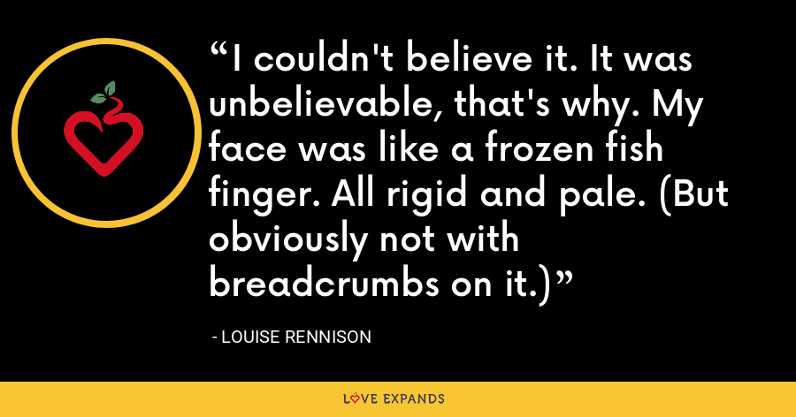 I couldn't believe it. It was unbelievable, that's why. My face was like a frozen fish finger. All rigid and pale. (But obviously not with breadcrumbs on it.) - Louise Rennison