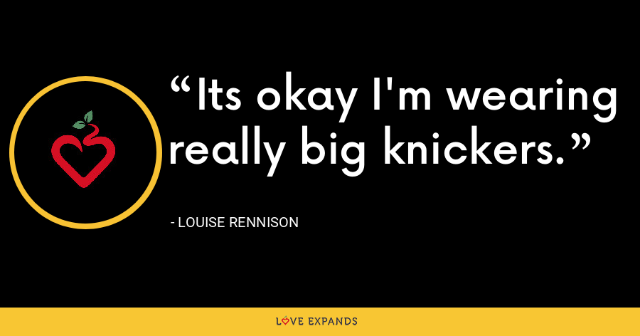 Its okay I'm wearing really big knickers. - Louise Rennison