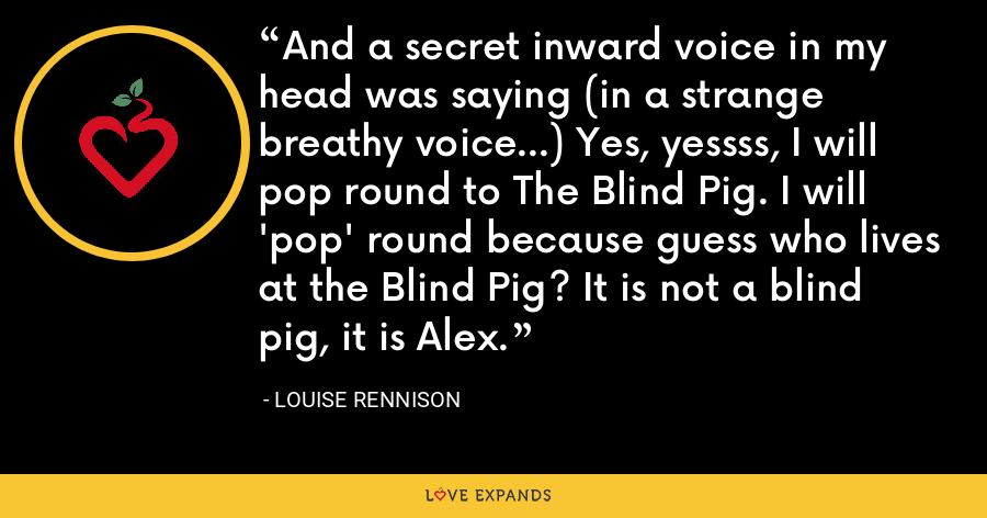 And a secret inward voice in my head was saying (in a strange breathy voice...) Yes, yessss, I will pop round to The Blind Pig. I will 'pop' round because guess who lives at the Blind Pig? It is not a blind pig, it is Alex. - Louise Rennison