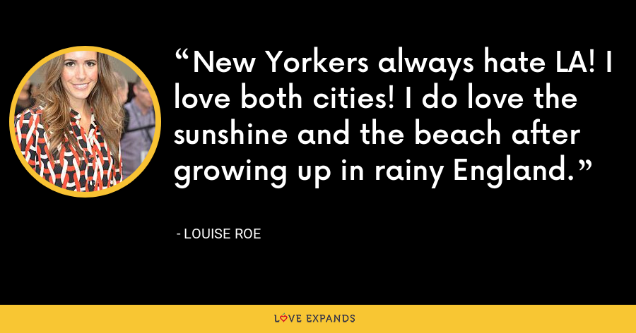 New Yorkers always hate LA! I love both cities! I do love the sunshine and the beach after growing up in rainy England. - Louise Roe