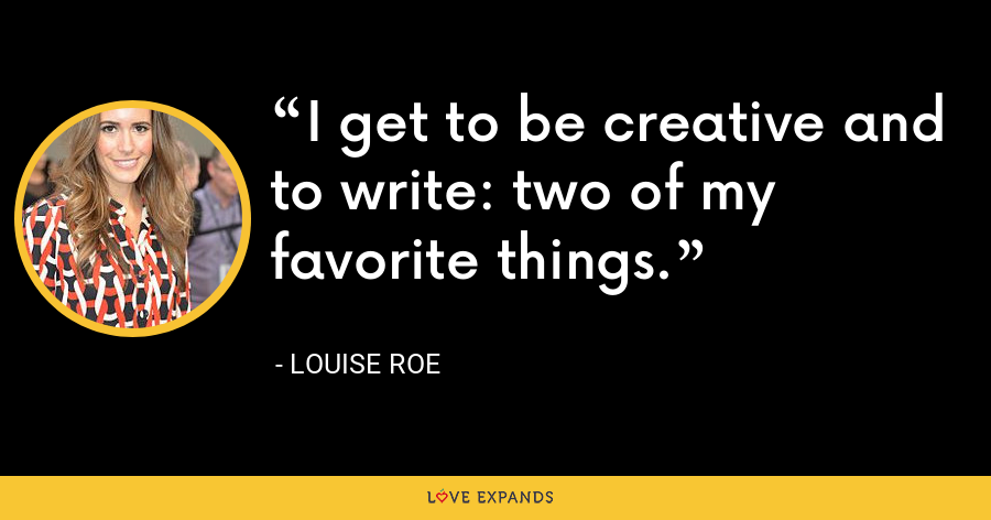 I get to be creative and to write: two of my favorite things. - Louise Roe