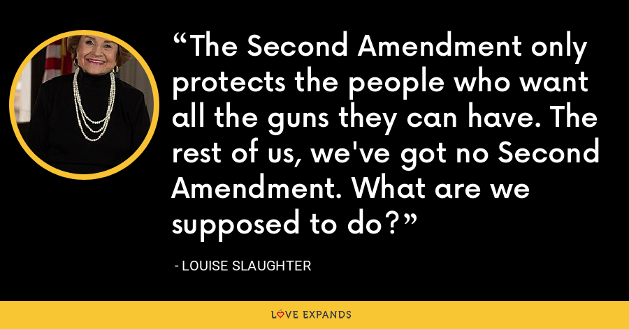 The Second Amendment only protects the people who want all the guns they can have. The rest of us, we've got no Second Amendment. What are we supposed to do? - Louise Slaughter