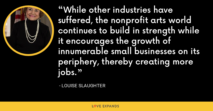 While other industries have suffered, the nonprofit arts world continues to build in strength while it encourages the growth of innumerable small businesses on its periphery, thereby creating more jobs. - Louise Slaughter