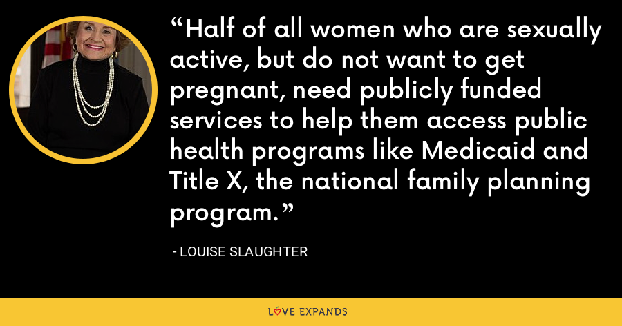 Half of all women who are sexually active, but do not want to get pregnant, need publicly funded services to help them access public health programs like Medicaid and Title X, the national family planning program. - Louise Slaughter