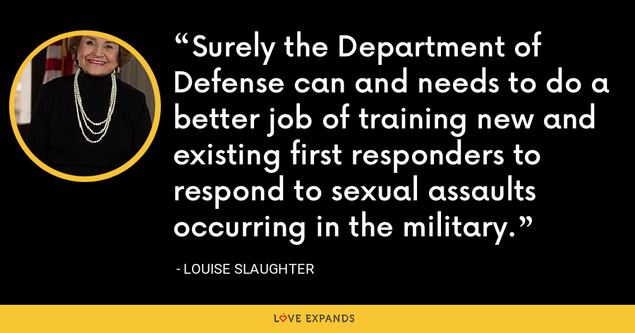 Surely the Department of Defense can and needs to do a better job of training new and existing first responders to respond to sexual assaults occurring in the military. - Louise Slaughter