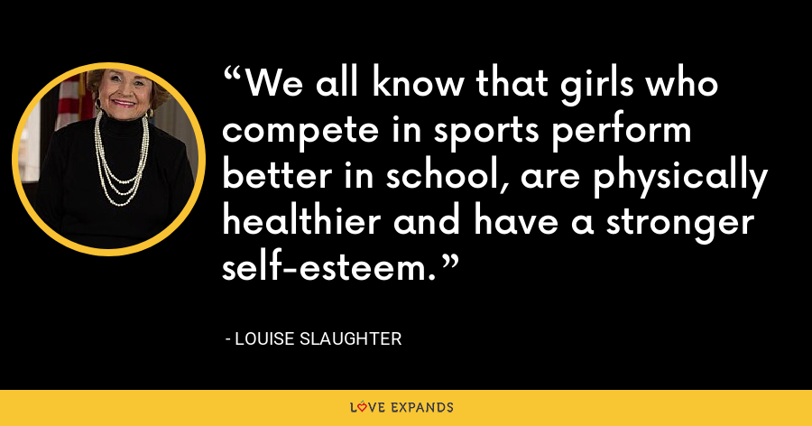 We all know that girls who compete in sports perform better in school, are physically healthier and have a stronger self-esteem. - Louise Slaughter