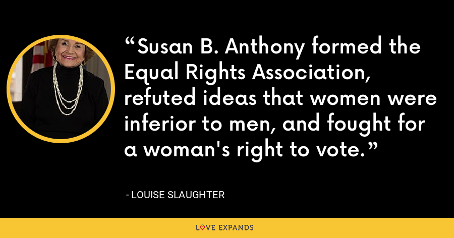 Susan B. Anthony formed the Equal Rights Association, refuted ideas that women were inferior to men, and fought for a woman's right to vote. - Louise Slaughter