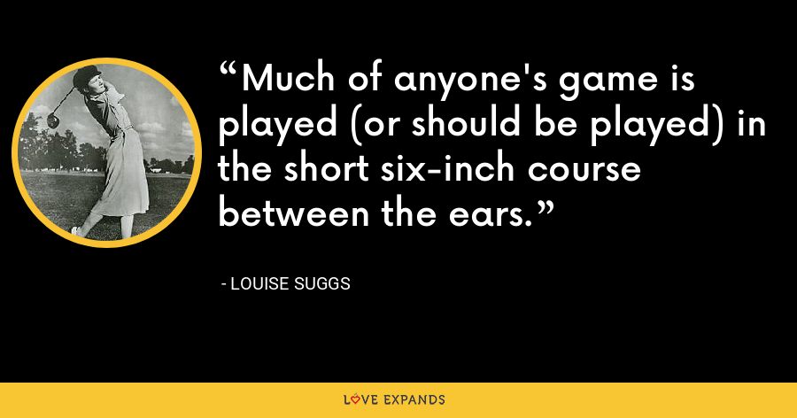 Much of anyone's game is played (or should be played) in the short six-inch course between the ears. - Louise Suggs