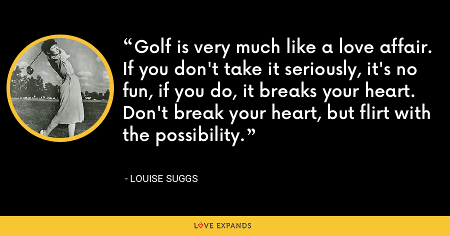 Golf is very much like a love affair. If you don't take it seriously, it's no fun, if you do, it breaks your heart. Don't break your heart, but flirt with the possibility. - Louise Suggs