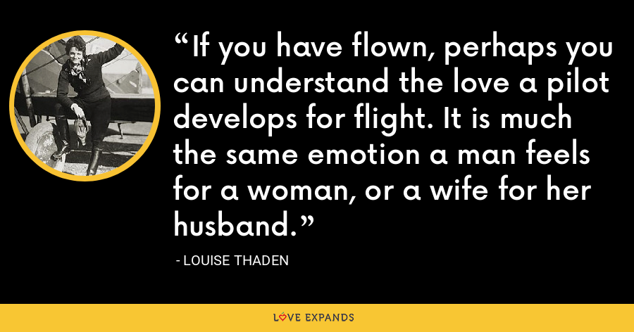If you have flown, perhaps you can understand the love a pilot develops for flight. It is much the same emotion a man feels for a woman, or a wife for her husband. - Louise Thaden