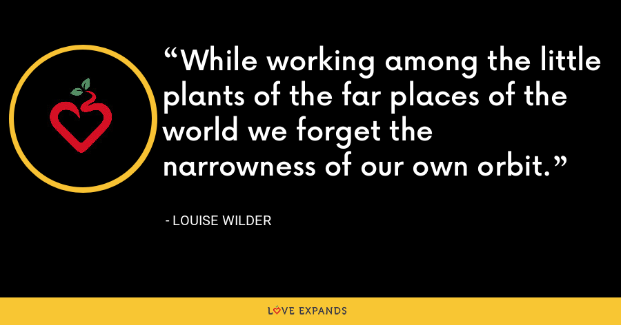 While working among the little plants of the far places of the world we forget the narrowness of our own orbit. - Louise Wilder