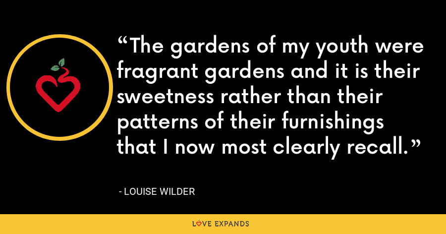The gardens of my youth were fragrant gardens and it is their sweetness rather than their patterns of their furnishings that I now most clearly recall. - Louise Wilder