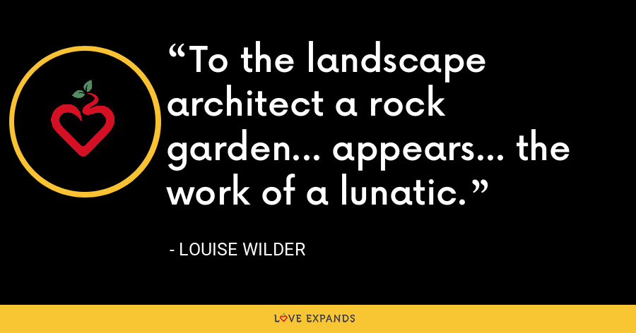 To the landscape architect a rock garden... appears... the work of a lunatic. - Louise Wilder