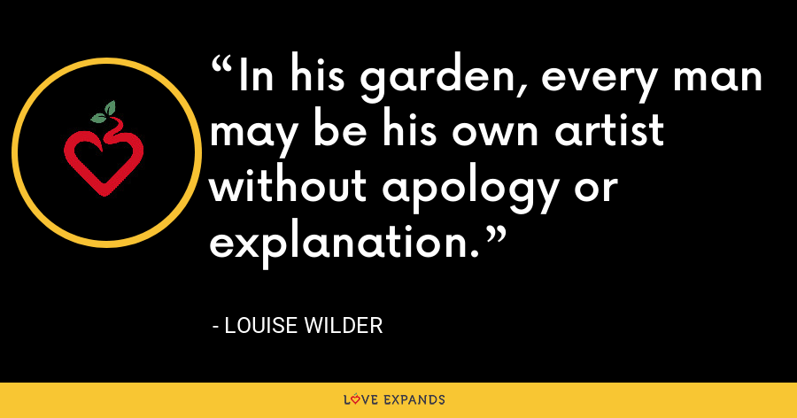 In his garden, every man may be his own artist without apology or explanation. - Louise Wilder