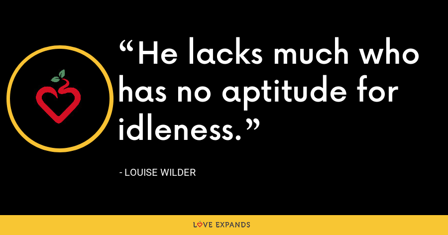 He lacks much who has no aptitude for idleness. - Louise Wilder