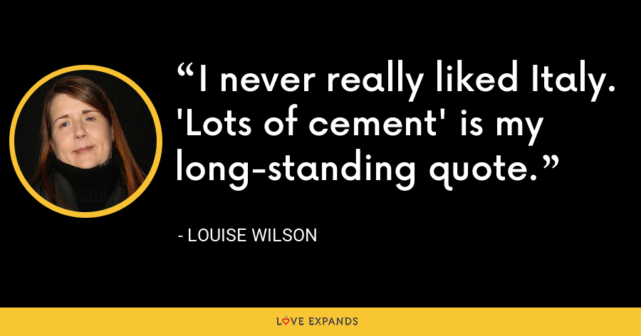 I never really liked Italy. 'Lots of cement' is my long-standing quote. - Louise Wilson