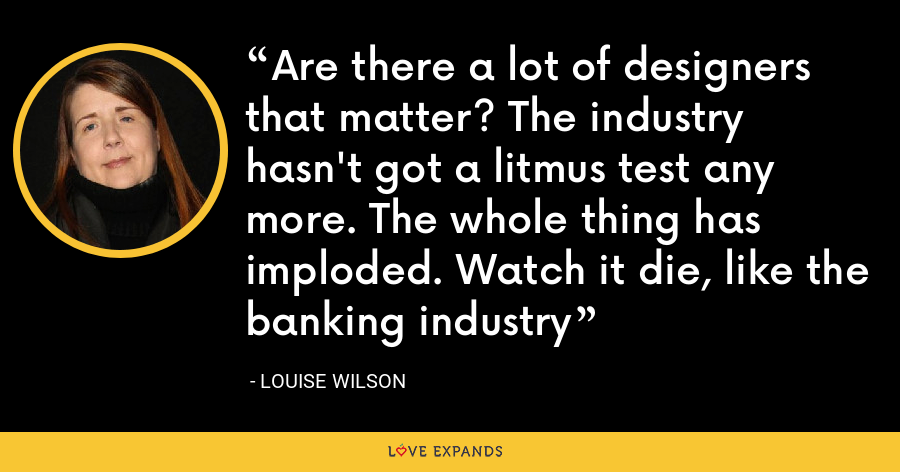 Are there a lot of designers that matter? The industry hasn't got a litmus test any more. The whole thing has imploded. Watch it die, like the banking industry - Louise Wilson