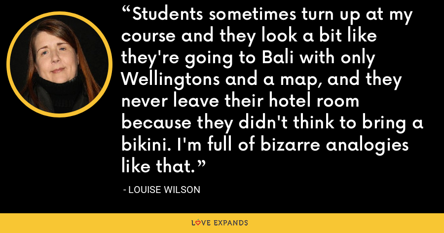 Students sometimes turn up at my course and they look a bit like they're going to Bali with only Wellingtons and a map, and they never leave their hotel room because they didn't think to bring a bikini. I'm full of bizarre analogies like that. - Louise Wilson