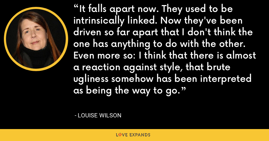 It falls apart now. They used to be intrinsically linked. Now they've been driven so far apart that I don't think the one has anything to do with the other. Even more so: I think that there is almost a reaction against style, that brute ugliness somehow has been interpreted as being the way to go. - Louise Wilson