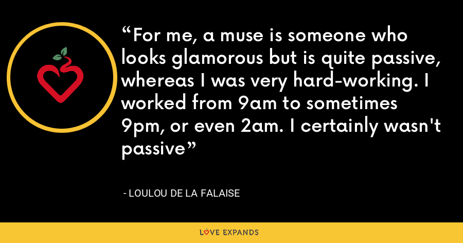 For me, a muse is someone who looks glamorous but is quite passive, whereas I was very hard-working. I worked from 9am to sometimes 9pm, or even 2am. I certainly wasn't passive - Loulou de la Falaise