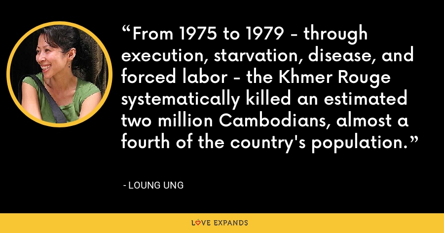 From 1975 to 1979 - through execution, starvation, disease, and forced labor - the Khmer Rouge systematically killed an estimated two million Cambodians, almost a fourth of the country's population. - Loung Ung